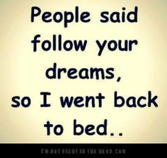 people said follow your dreams so I went back to bed humorous image